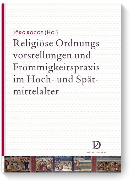 Religiöse Ordnungsvorstellungen und Frömmigkeitspraxis im Hoch- und Spätmittelalter